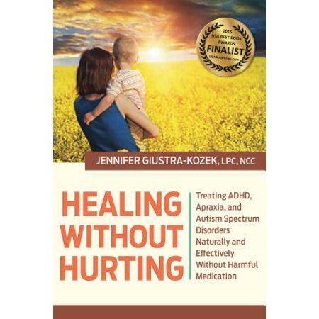 Healing without Hurting : Treating ADHD, Apraxia and Autism Spectrum Disorders Naturally and Effectively without Harmful