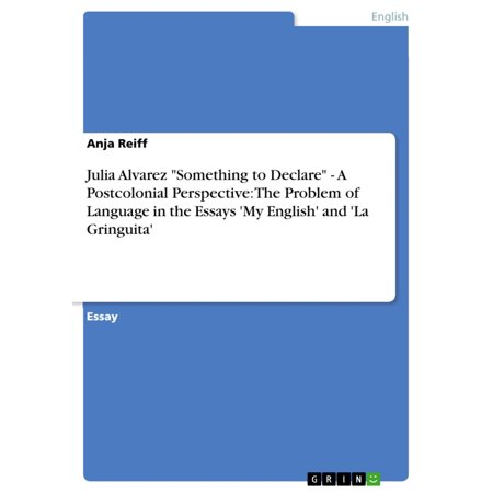 Julia Alvarez 'Something to Declare' - A Postcolonial Perspective: The Problem of Language in the Essays 'My English' and 'La Gringuita' -