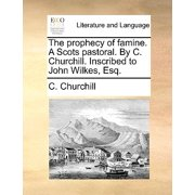 The Prophecy of Famine. a Scots Pastoral. by C. Churchill. Inscribed to John Wilkes, Esq.