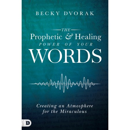 The Prophetic and Healing Power of Your Words : Creating an Atmosphere for the