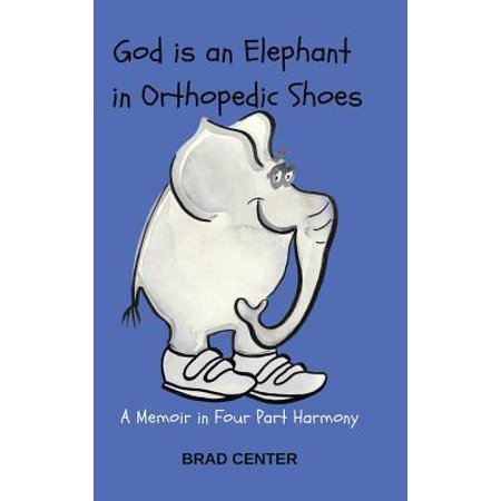 God Is an Elephant in Orthopedic Shoes : A Memoir in Four Part Harmony