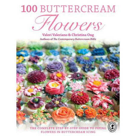 100 Buttercream Flowers : The Complete Step-By-Step Guide to Piping Flowers in Buttercream