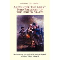 Alexander the Great, 63rd President of the United States : The Decline and Restoration of the American Republic, a Fictional Trilogy: Volume III