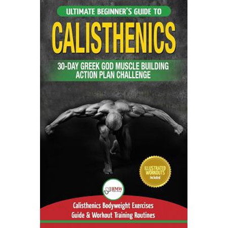 Calisthenics : 30-Day Greek God Beginners Bodyweight Exercise and Workout Routine Guide - Calisthenics Muscle Building