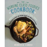 The Working Class Foodies Cookbook : 100 Delicious Seasonal and Organic Recipes for Under $8 per Person