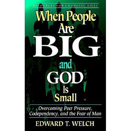 When People Are Big and God Is Small : Overcoming Peer Pressure, Codependency, and the Fear of