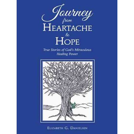 Journey from Heartache to Hope: True Stories of God's Miraculous Healing Power