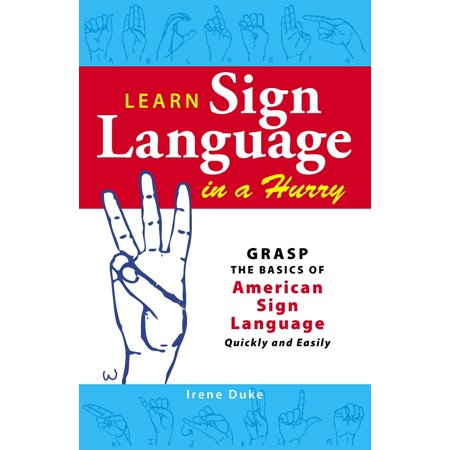 Learn Sign Language in a Hurry : Grasp the Basics of American Sign Language Quickly and Easily