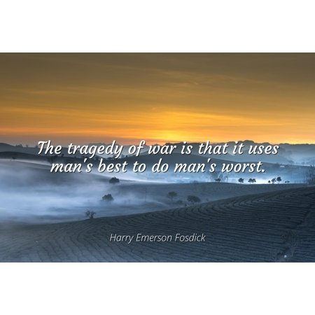 Harry Emerson Fosdick - The tragedy of war is that it uses man's best to do man's worst - Famous Quotes Laminated POSTER PRINT