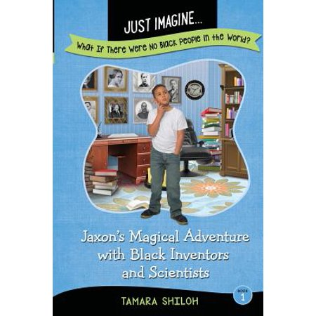 Just Imagine...What If There Were No Black People in the World? : Jaxon's Magical Adventure with Black Inventors and - A Magical Halloween Adventure