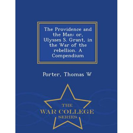 The Providence and the Man : Or, Ulysses S. Grant, in the War of the Rebellion. a Compendium - War College (Compendium Of The War Of The Rebellion)