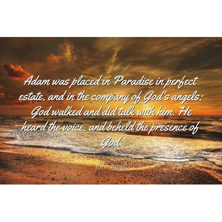 Estate Jewels - John Jewel - Famous Quotes Laminated POSTER PRINT 24x20 - Adam was placed in Paradise in perfect estate, and in the company of God's angels; God walked and did talk with him. He heard the voice, and