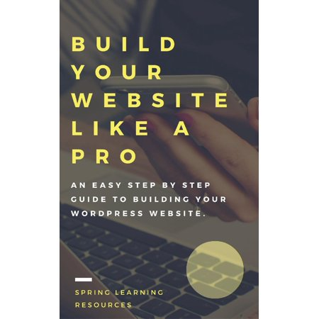 Build Your Website Like A Pro - The Step By Step Guide To Building Your WordPress Website - eBook (Building Web Apps With Wordpress)