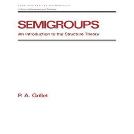 Semigroups  An Introduction To The Structure Theory  Chapman   Hall Crc Pure And Applied Mathematics