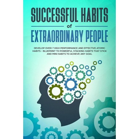 Successful Habits of Extraordinary People: Develop Over 7 High Performance and Effective Atomic Habits - Blueprint to Powerful Stacking Habits that Stick and Mini Habits to Achieve Any Goal - eBook