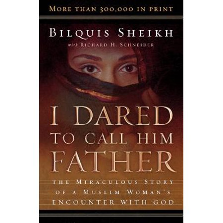 I Dared to Call Him Father : The Miraculous Story of a Muslim Woman's Encounter with God (Dared To Call Him Father)