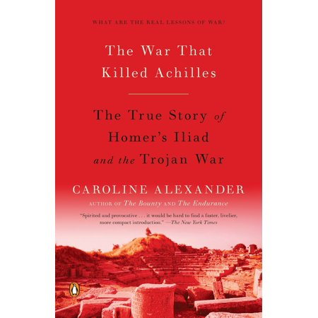 The War That Killed Achilles : The True Story of Homer's Iliad and the Trojan