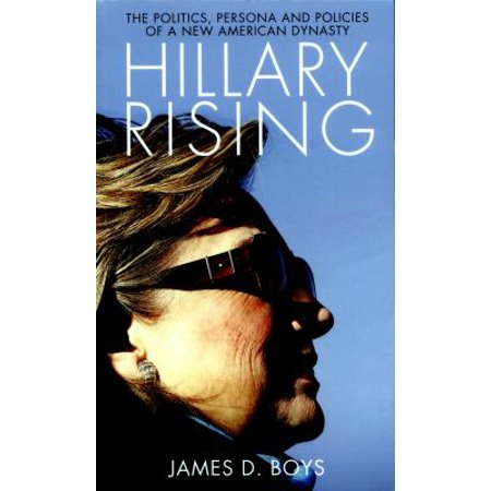 Hillary Rising  The Politics  Persona And Policies Of A New American Dynasty