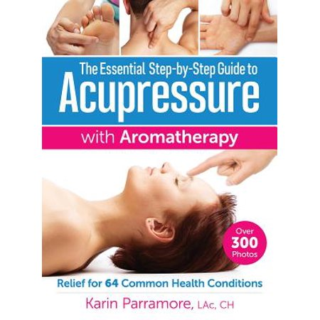 The Essential Step-By-Step Guide to Acupressure with Aromatherapy : Relief for 64 Common Health Conditions