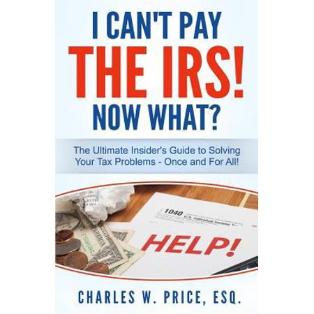 I Cant Pay The Irs  Now What   The Ultimate Insiders Guide To Solving Your Tax Problems   Once And For All