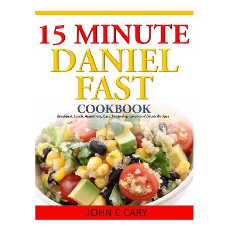 15 Minutes Daniel Fast Cookbook: Breakfast, Lunch, Appetizers, Dips, Seasoning, Lunch and Dinner Recipes by