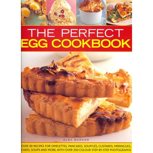 The Perfect Egg Cookbook: Over 90 Recipes for Omelettes, Pancakes, Souffles, Custards, Meringues, Cakes, Soups and More, With over 350 Step-by-Step Photographs