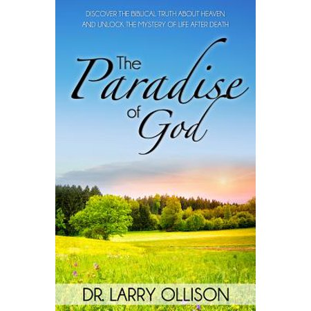 Paradise of God : Discover the Biblical Truth about Heaven and Unlock the Mystery of Life After (Non Religious Beliefs About Life After Death)