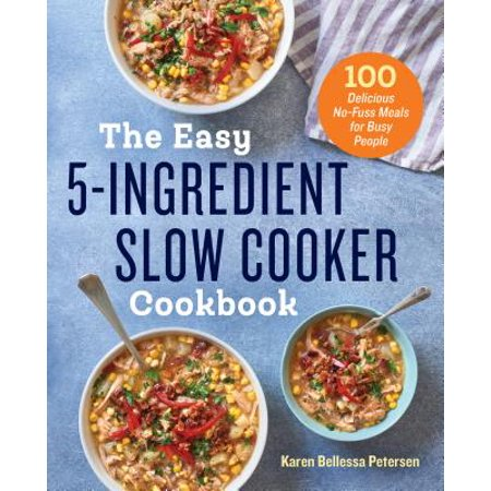 The Easy 5-Ingredient Slow Cooker Cookbook : 100 Delicious No-Fuss Meals for Busy
