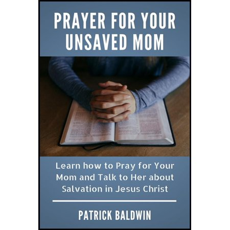 Prayer for Your Unsaved Mom Learn how to Pray for Your Mom and Talk to Her about Salvation in Jesus Christ -