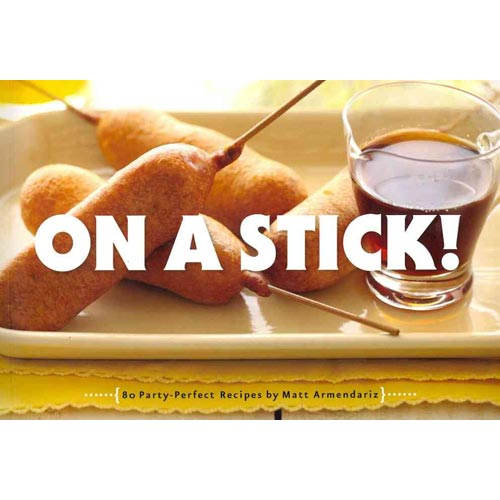 On a Stick!: 80 Party-perfect Recipes