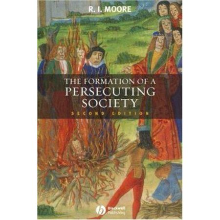 The Formation Of A Persecuting Society  Authority And Deviance In Western Europe  950 1250