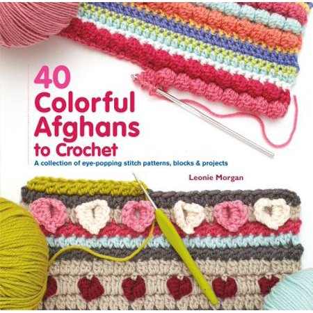 40 Colorful Afghans to Crochet : A Collection of Eye-Popping Stitch Patterns, Blocks & (Minute Afghans Crochet)