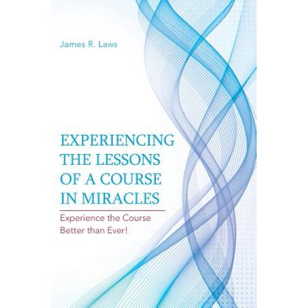Experiencing the Lessons of a Course in Miracles : Experience the Course Better Than