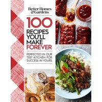 Better Homes and Gardens 100 Recipes You'll Make Forever : Perfected in Our Test Kitchen for Success in Yours
