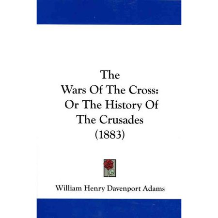 The Wars of the Cross: Or the History of the Crusades