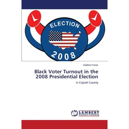 Black Voter Turnout in the 2008 Presidential (The 2008 Presidential Election Was Significant Because)