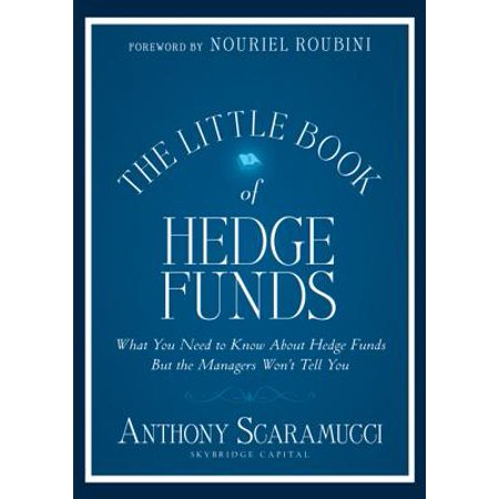 The Little Book of Hedge Funds : What You Need to Know about Hedge Funds But the Managers Won't Tell