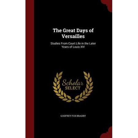 The Great Days of Versailles : Studies from Court Life in the Later Years of Louis