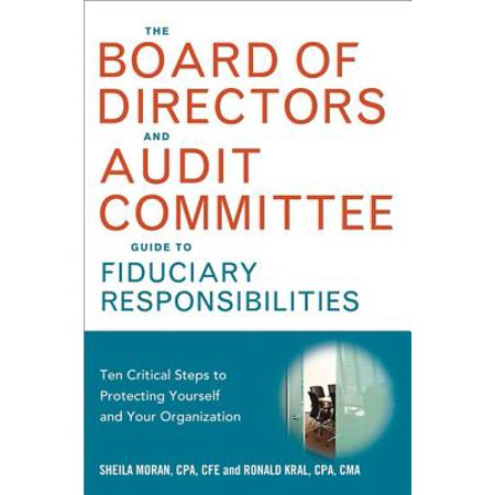 The Board of Directors and Audit Committee Guide to Fiduciary Responsibilities : Ten Critical Steps to Protecting Yourself and Your