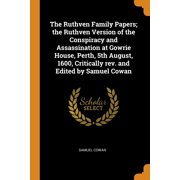 The Ruthven Family Papers; The Ruthven Version of the Conspiracy and Assassination at Gowrie House, Perth, 5th August, 1600, Critically Rev. and Edited by Samuel Cowan