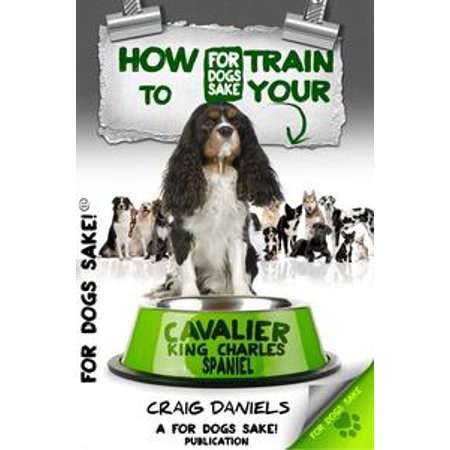 Tri Cavalier King Charles Spaniel - How to Train Your Cavalier King Charles Spaniel - eBook