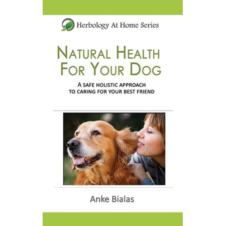 Natural Health for Your Dog: A safe, holistic approach to caring for your best friend -