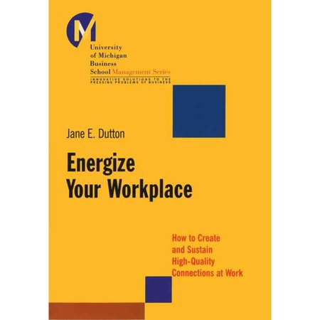 Energize Your Workplace: How to Create and Sustain High-Quality Connections at Work