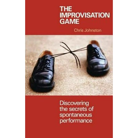 The Improvisation Game : Discovering the Secrets of Spontaneous Performance ()
