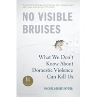 No Visible Bruises : What We Don't Know About Domestic Violence Can Kill Us