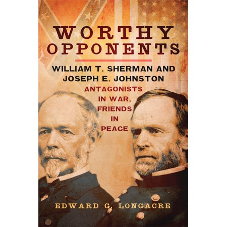 Worthy Opponents : William T. Sherman and Joseph E. Johnston—Antagonists in War, Friends in - William Joseph Amp