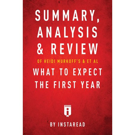 Summary, Analysis & Review of Heidi Murkoff's What to Expect the First Year with Sharon Mazel by Instaread - eBook Summary, Analysis & Review of Heidi Murkoffs What to Expect the First Year with Sharon Mazel by InstareadPreview:What to Expect the First Year by Heidi Murkoff with Sharon Mazel is a detailed, informative guide to parenting during the first year of a childs life. New parents can become overwhelmed by a multitude of concerns and questions about how to make sure their newborns get a healthy start in life.Parents must make innumerable choices including figuring out whether to use cloth or disposable diapers, to breastfeed or use formula, to sleep-train or always get up with the baby. Parents must learn a host of new skills, such as how to hold the baby properly, how to change diapers, and how to interpret the babys cries, which are an important form of communication. If a mother is breastfeeding, she needs practice, patience, and an understanding of whether or not her baby is receiving enough sustenance. Parents need to baby-proof their homes to create an environment that is safe.PLEASE NOTE: This isa Summary, Analysis & Review of the book and NOT the original book.Inside this Summary, Analysis & Review of Heidi Murkoffs What to Expect the First Year with Sharon Mazel by InstareadOverview of the BookImportant PeopleKey TakeawaysAnalysis of Key TakeawaysAbout the AuthorWith Instaread, you can get the key takeaways and analysis of a book in 15 minutes. We read every chapter, identify the key takeaways and analyze them for your convenience.Visit our website atinstaread.co.