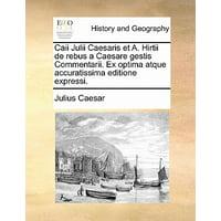 Caii Julii Caesaris Et A. Hirtii de Rebus a Caesare Gestis Commentarii. Ex Optima Atque Accuratissima Editione Expressi.
