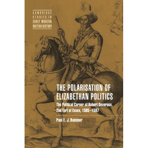 The Polarization of Elizabethan Politics: The Political Career of Robert Devereux, 2nd Earl of Essex, 1585-1597