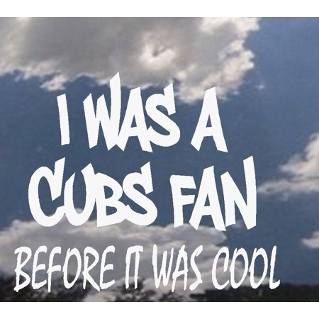 Decal ~ I was a CUBS Fan before it was cool (or Custom Team) ~ WALL OR WINDOW DECAL 7